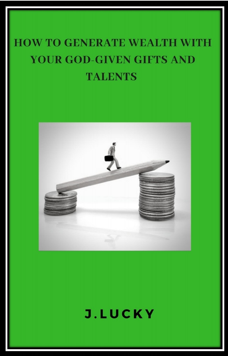 HOW TO GENERATE WEALTH WITH YOUR GOD-GIVEN GIFTS AND TALENTS!